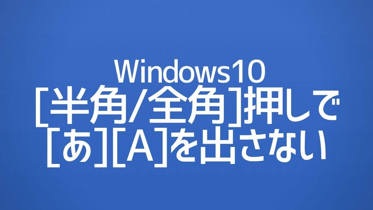 Windows10_半角全角押しで[あ_A]を出さない設定