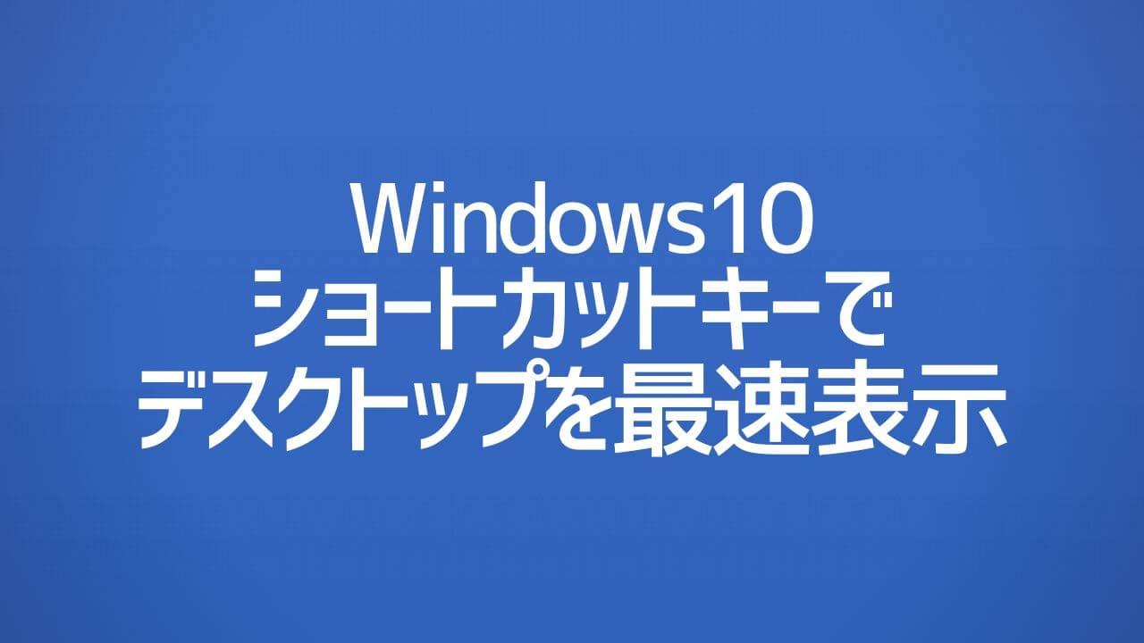 Windows10_ショートカットキーでデスクトップを最速表示