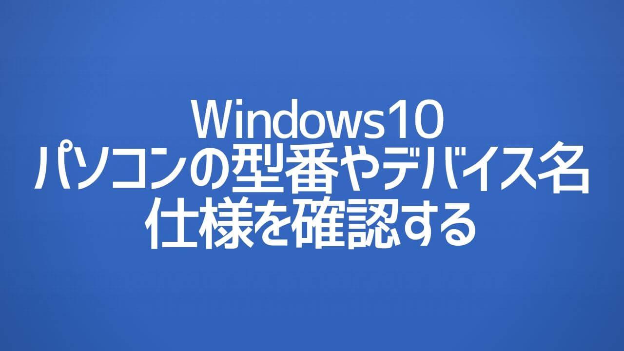 Windows10_型番やデバイス名や仕様を確認する