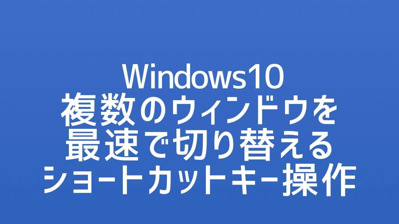 Windows10_複数のウィンドウを最速で切り替えるショートカット操作