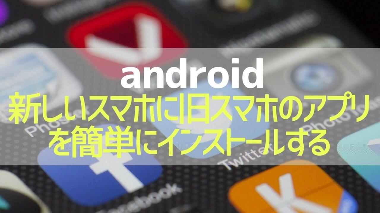 Android_新スマホに旧スマホのアプリを簡単にインストールする