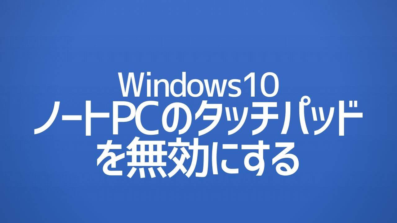 Windows10_ノートPCのタッチパッドを無効にする