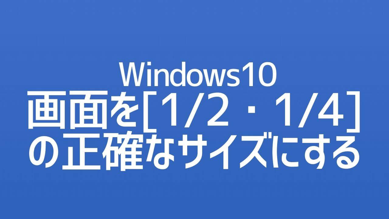 Windows10_画面を[1/2・1/4]の正確なサイズにする