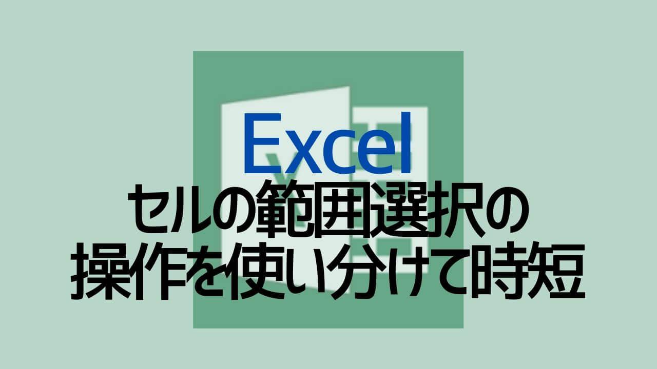 Excel_セルの範囲選択の操作を使い分けて時短