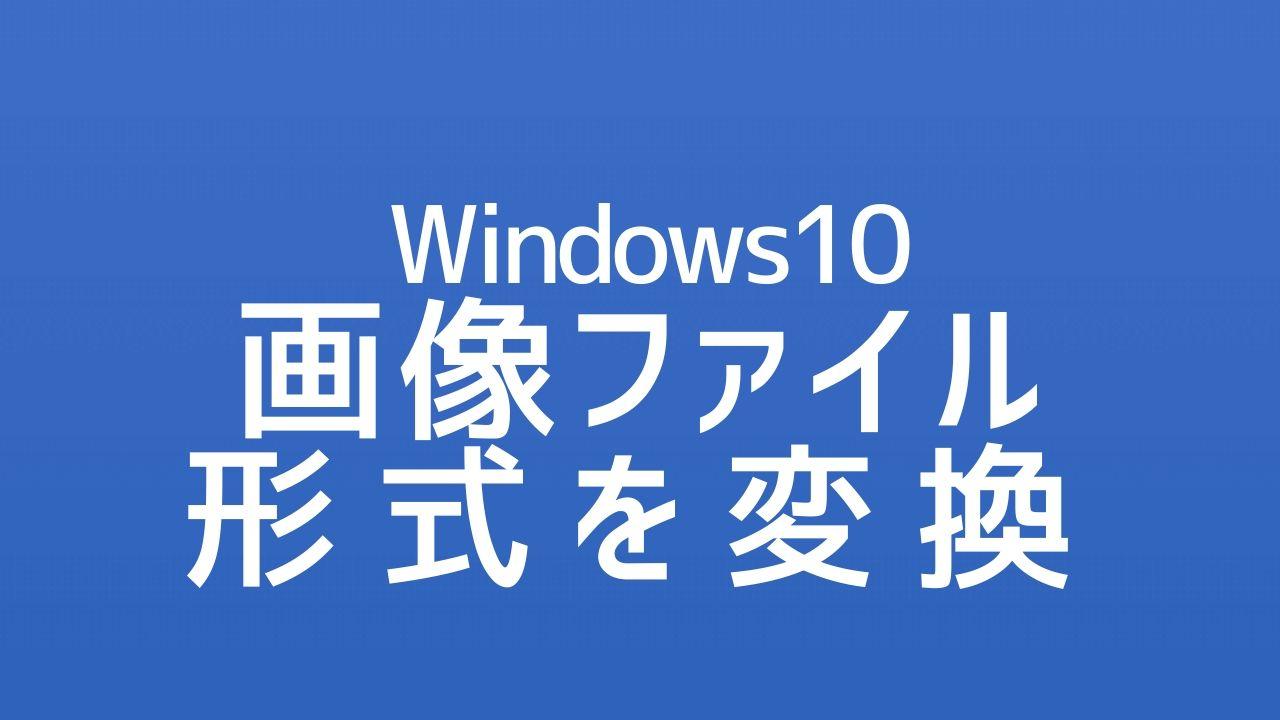 Windows10_画像ファイル形式を変換