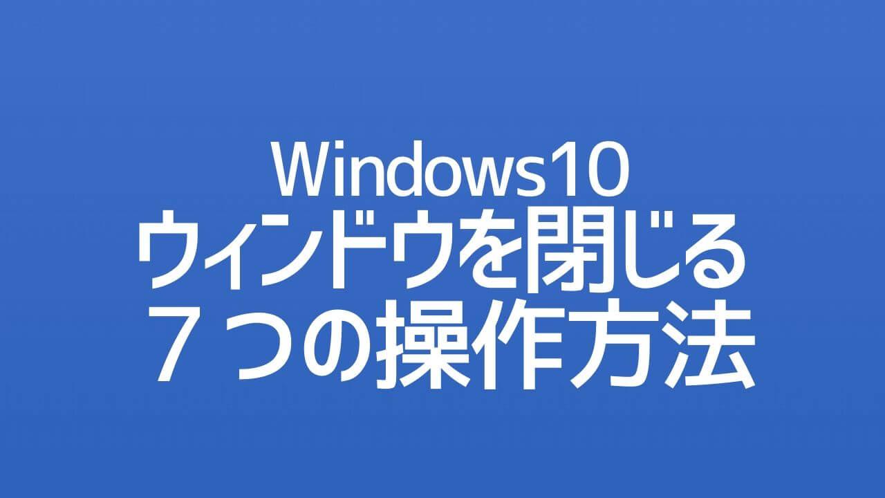 Windows10_ウィンドウを閉じる7つの操作方法