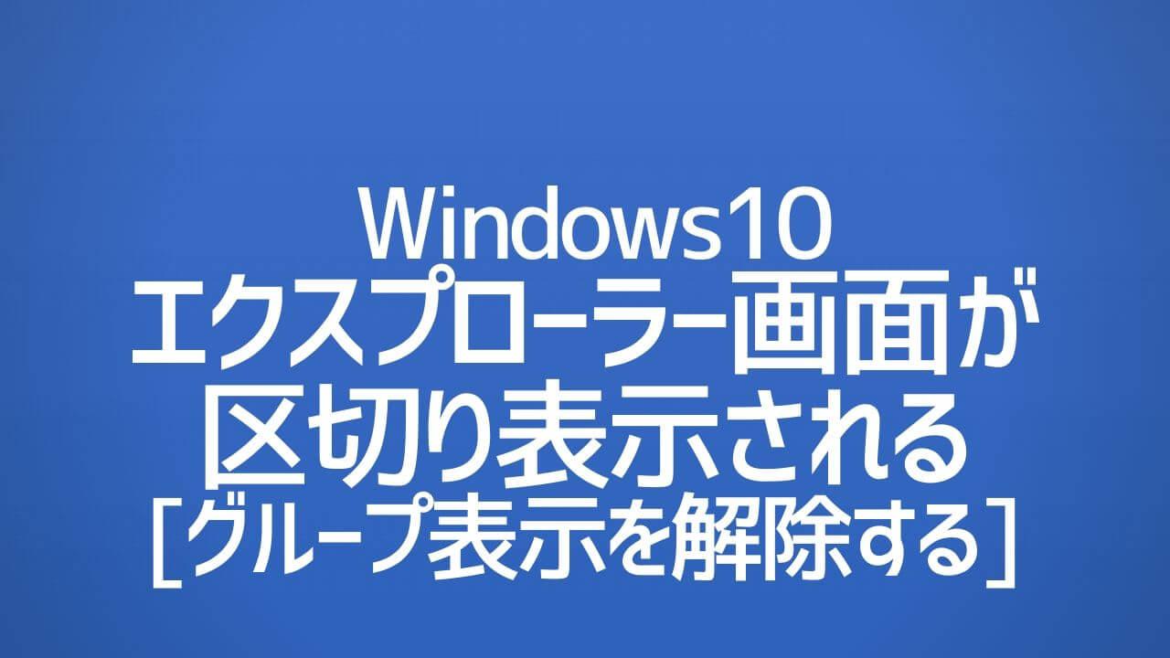 Windows10_エクスプローラー画面が区切り表示される|グループ表示を解除する