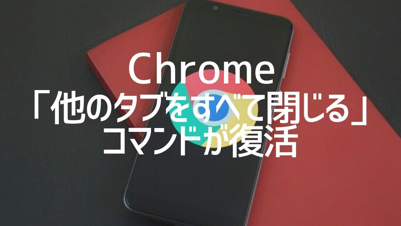 Chrome_他のタブをすべて閉じるコマンドが復活