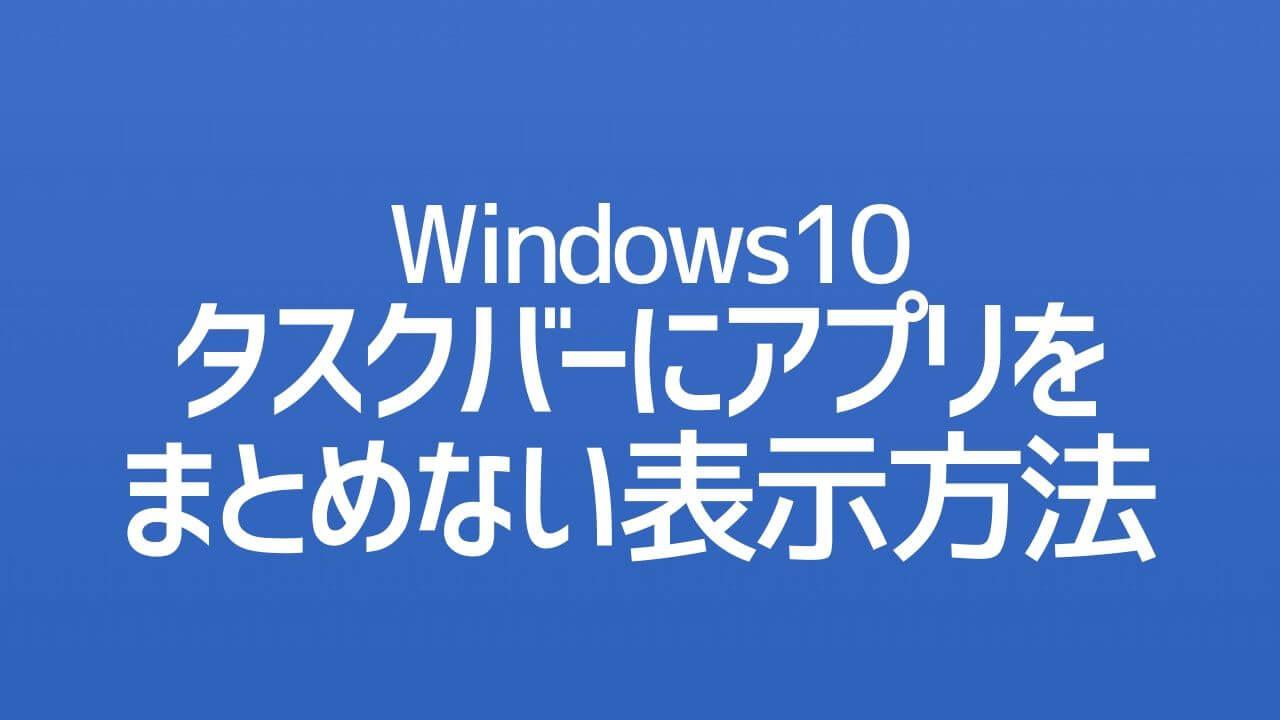 Windows10_タスクバーにアプリをまとめない表示