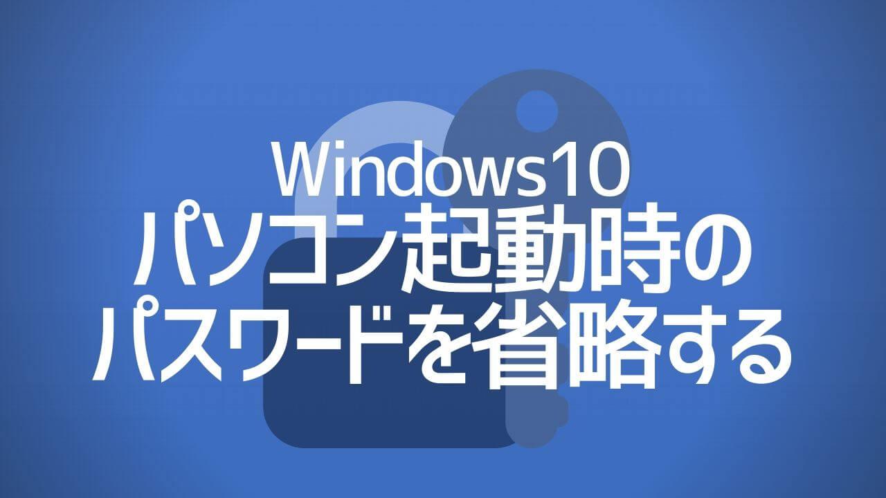 Windows10_パソコン起動時のパスワードを省略する