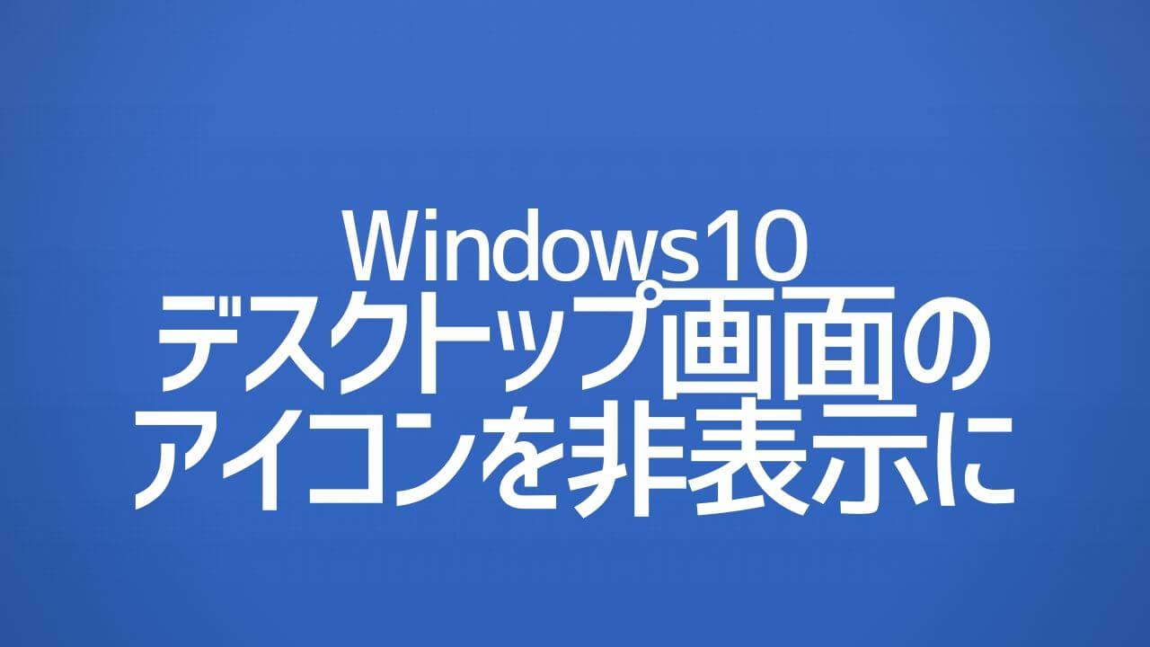Windows10_デスクトップ画面のアイコンを非表示にする
