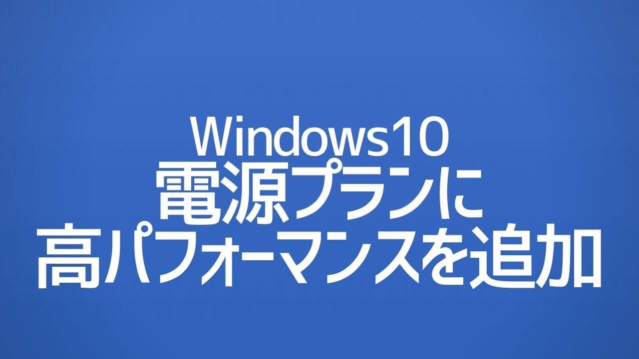 Windows10_電源プランに高パフォーマンスを追加する