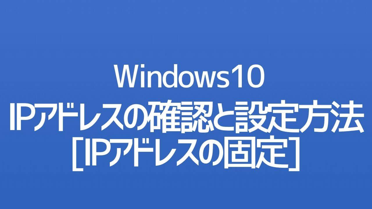 Windows10_IPアドレスの確認と設定方法_IPアドレスの固定