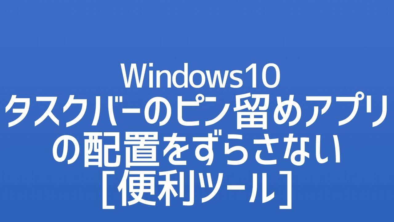 Windows10_タスクバーにピン留めしたアプリの配置をずらさない便利ツール