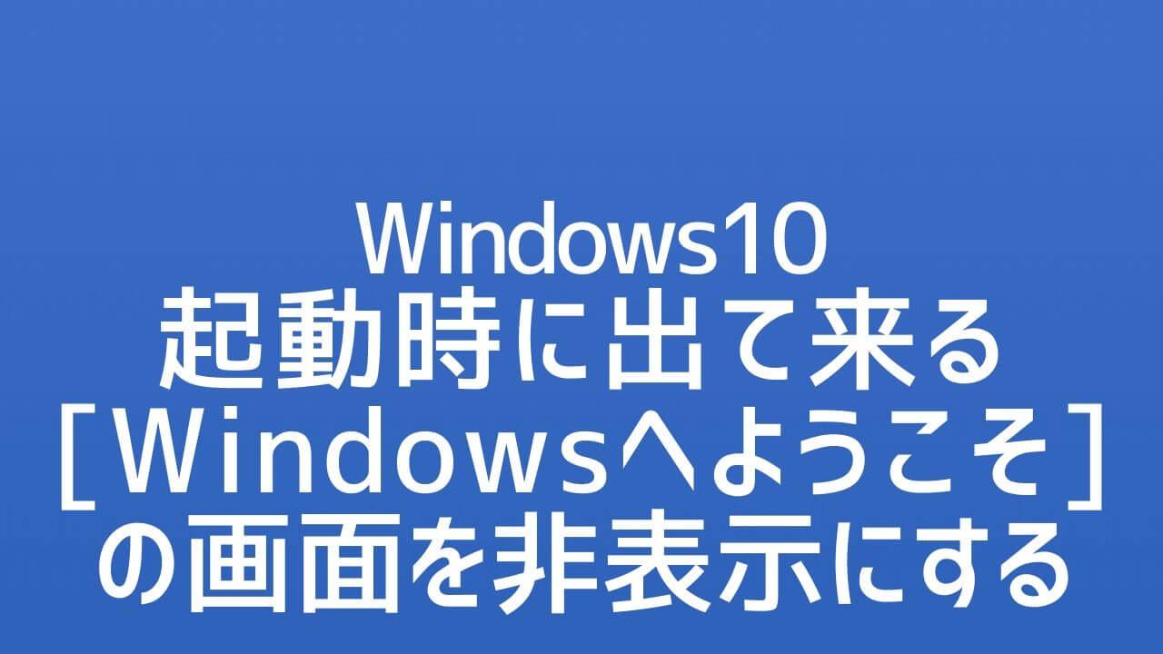 Windows10_Windowsへようこその画面を非表示にする