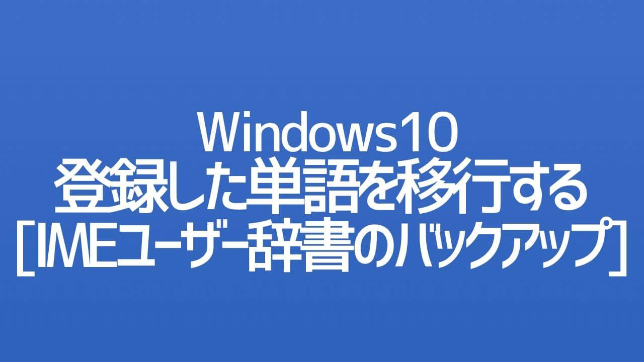 Windows10_登録した単語を移行する_IMEユーザー辞書のバックアップ