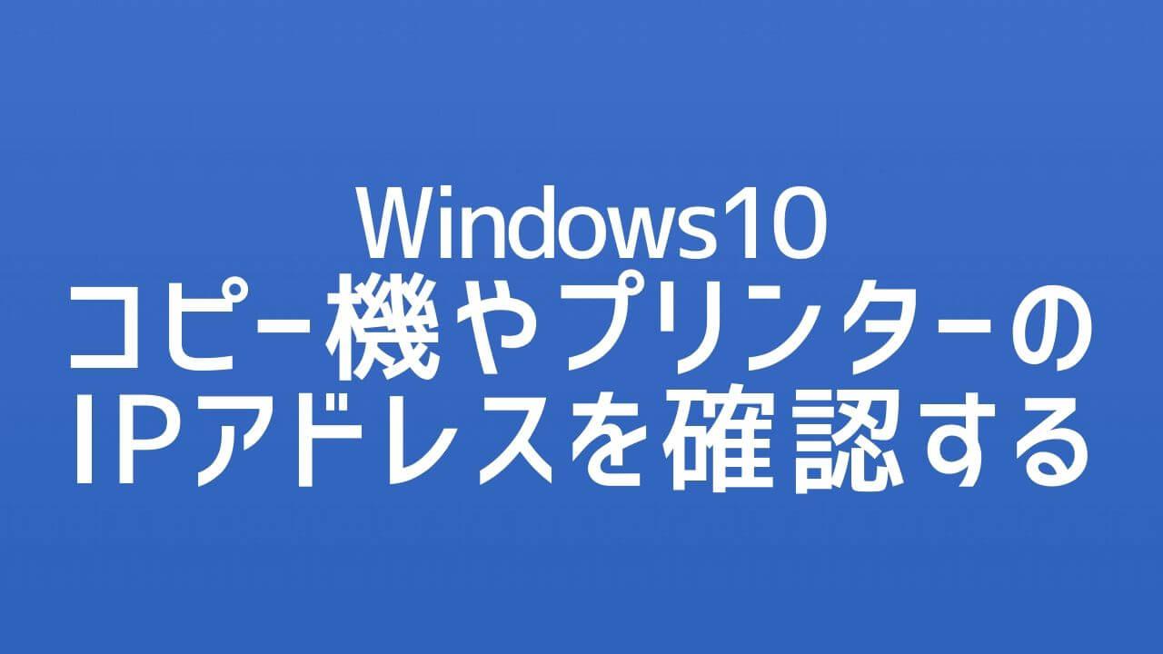 Windows10_コピー機やプリンターのIPアドレスを確認する