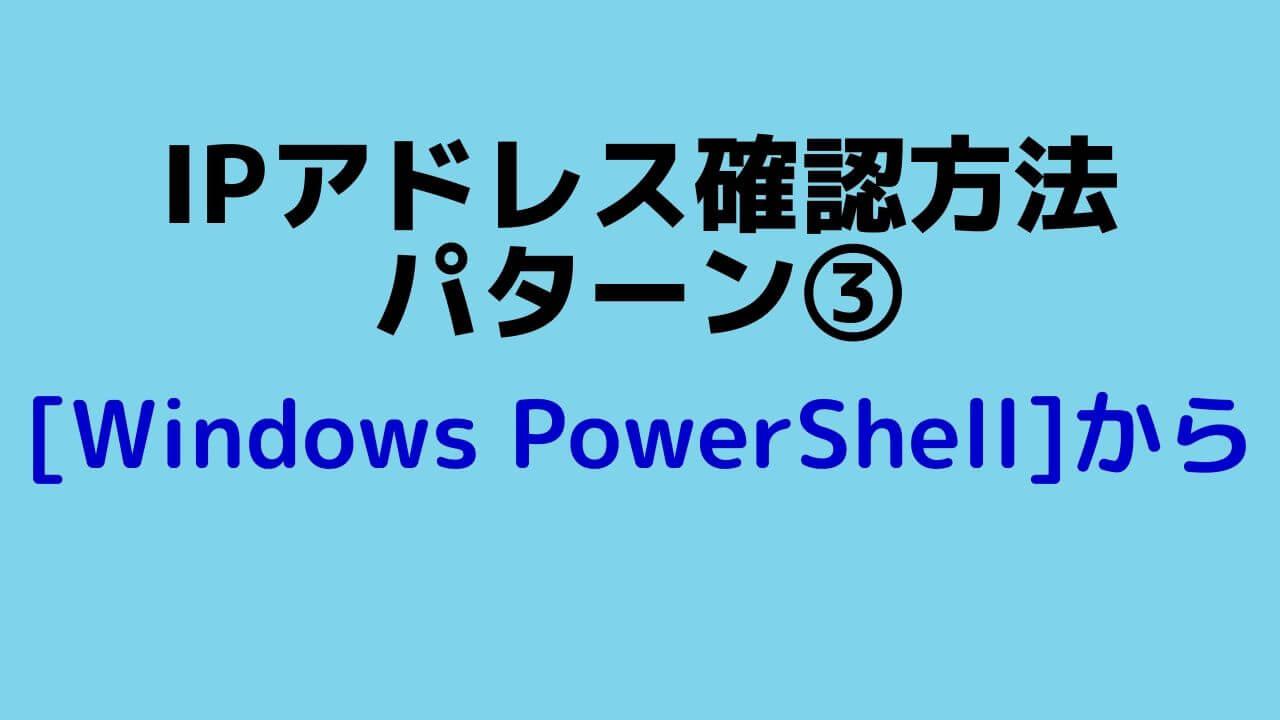 IP確認パターン(3)_Windows PowerShellから