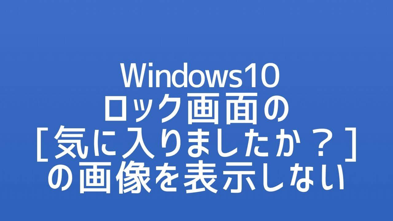 Windows10_ロック画面の気に入りましたかの画像を表示しない