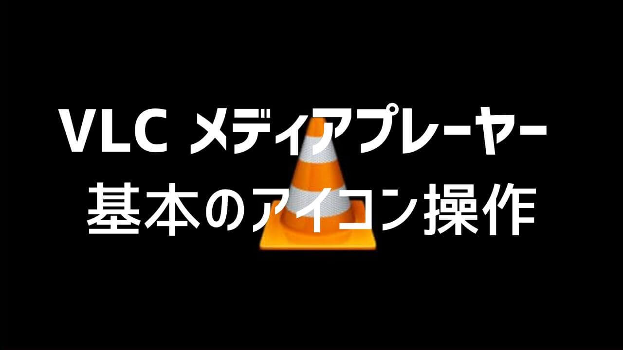 VLC media playerで基本のアイコン操作