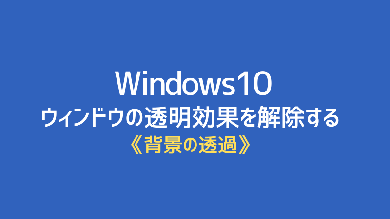 Windows10ウィンドウの透明効果を解除する
